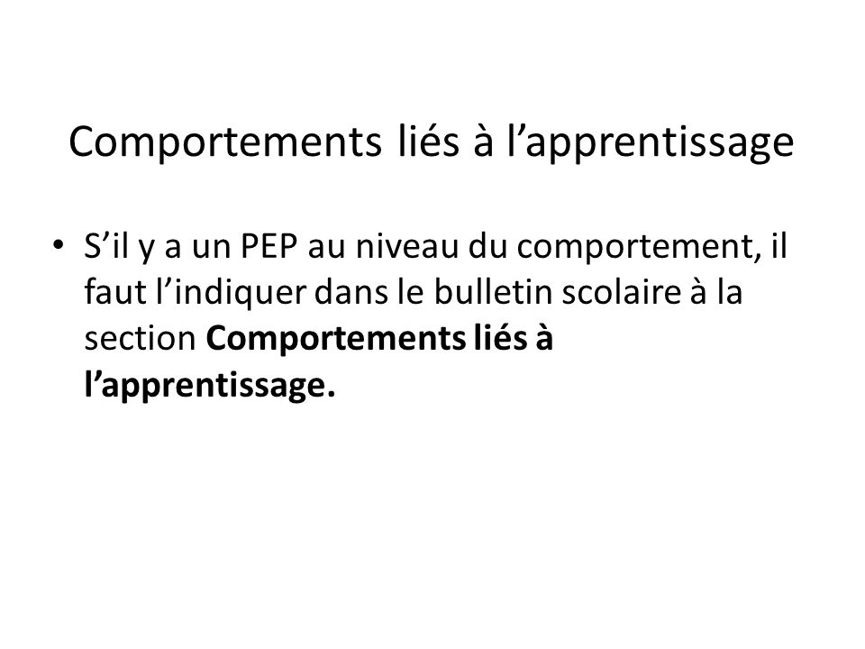 Comportements liés à lapprentissage Sil y a un PEP au niveau du comportement, il faut lindiquer dans le bulletin scolaire à la section Comportements liés à lapprentissage.
