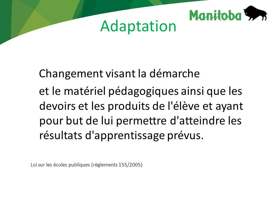 Adaptation Changement visant la démarche et le matériel pédagogiques ainsi que les devoirs et les produits de l élève et ayant pour but de lui permettre d atteindre les résultats d apprentissage prévus.