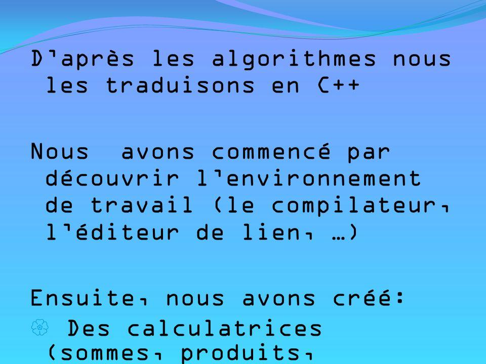 Daprès les algorithmes nous les traduisons en C++ Nous avons commencé par découvrir lenvironnement de travail (le compilateur, léditeur de lien, …) En