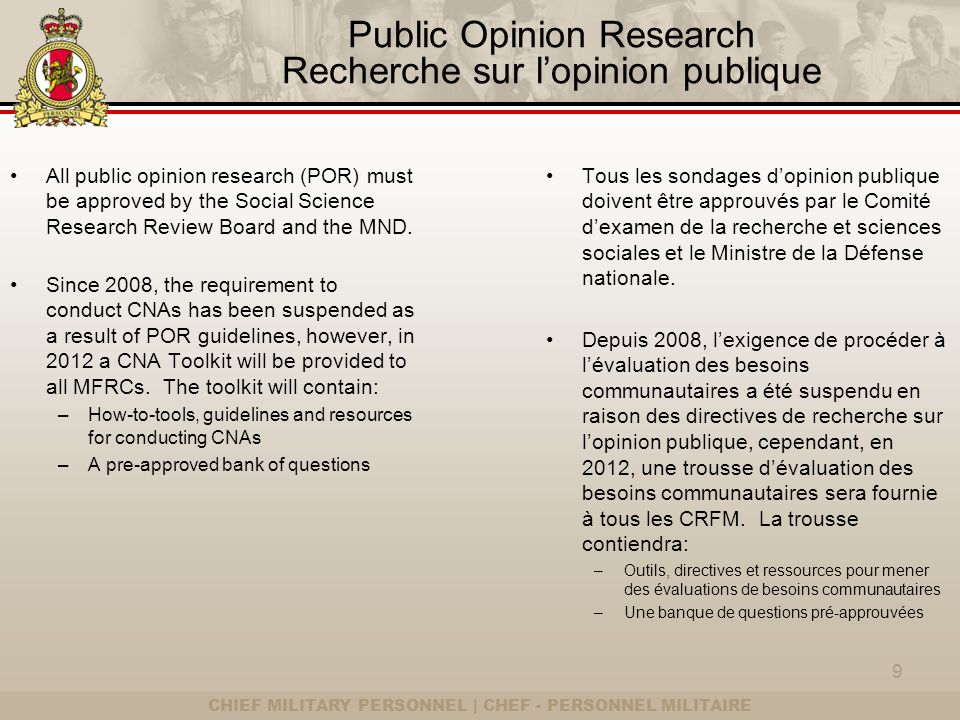 CHIEF MILITARY PERSONNEL | CHEF - PERSONNEL MILITAIRE Public Opinion Research Recherche sur lopinion publique In January 2012, the Director General Military Personnel Research and Analysis will be administering a large- scale QOL Survey to CF personnel and families.