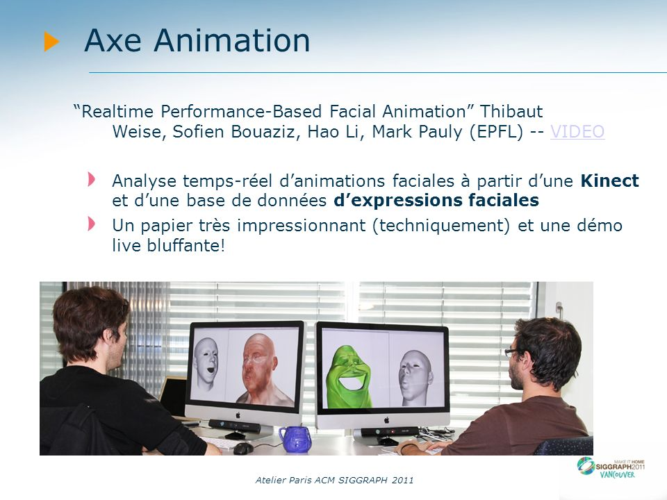 Atelier Paris ACM SIGGRAPH 2011 Axe Animation Realtime Performance-Based Facial Animation Thibaut Weise, Sofien Bouaziz, Hao Li, Mark Pauly (EPFL) --