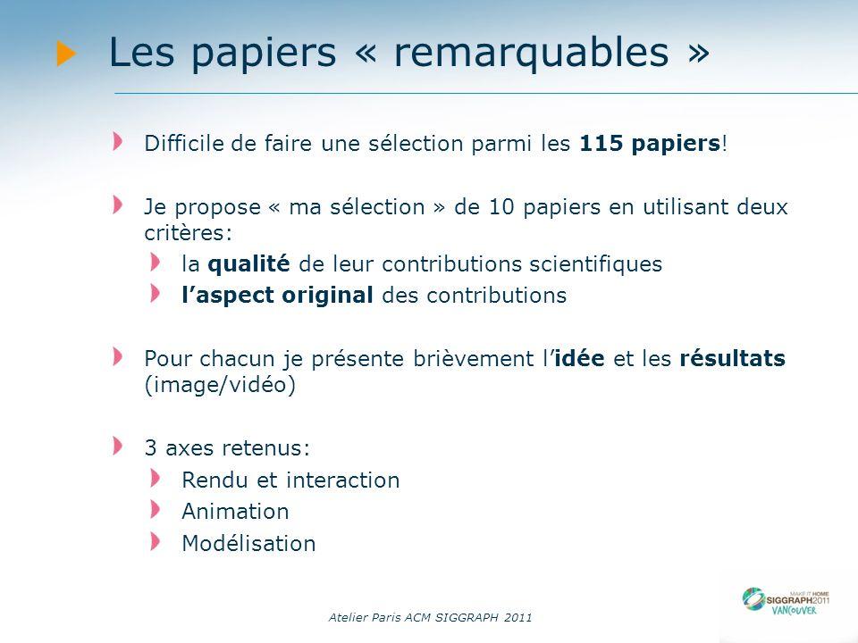 Atelier Paris ACM SIGGRAPH 2011 Les papiers « remarquables » Difficile de faire une sélection parmi les 115 papiers! Je propose « ma sélection » de 10