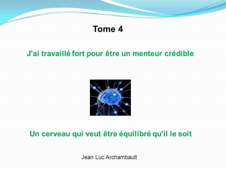 Jai travaillé fort pour être un menteur crédible Un cerveau qui veut être équilibré qu'il le soit Jean Luc Archambault Tome 4