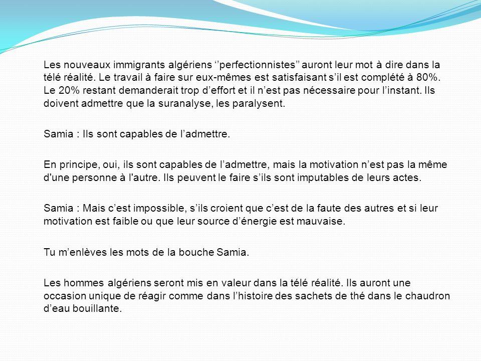 Les nouveaux immigrants algériens perfectionnistes auront leur mot à dire dans la télé réalité. Le travail à faire sur eux-mêmes est satisfaisant sil