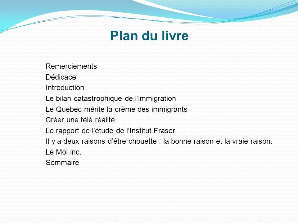 Remerciements Dédicace Introduction Le bilan catastrophique de limmigration Le Québec mérite la crème des immigrants Créer une télé réalité Le rapport