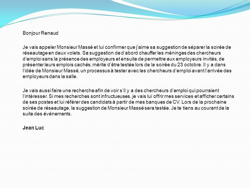 Bonjour Renaud Je vais appeler Monsieur Massé et lui confirmer que jaime sa suggestion de séparer la soirée de réseautage en deux volets. Sa suggestio