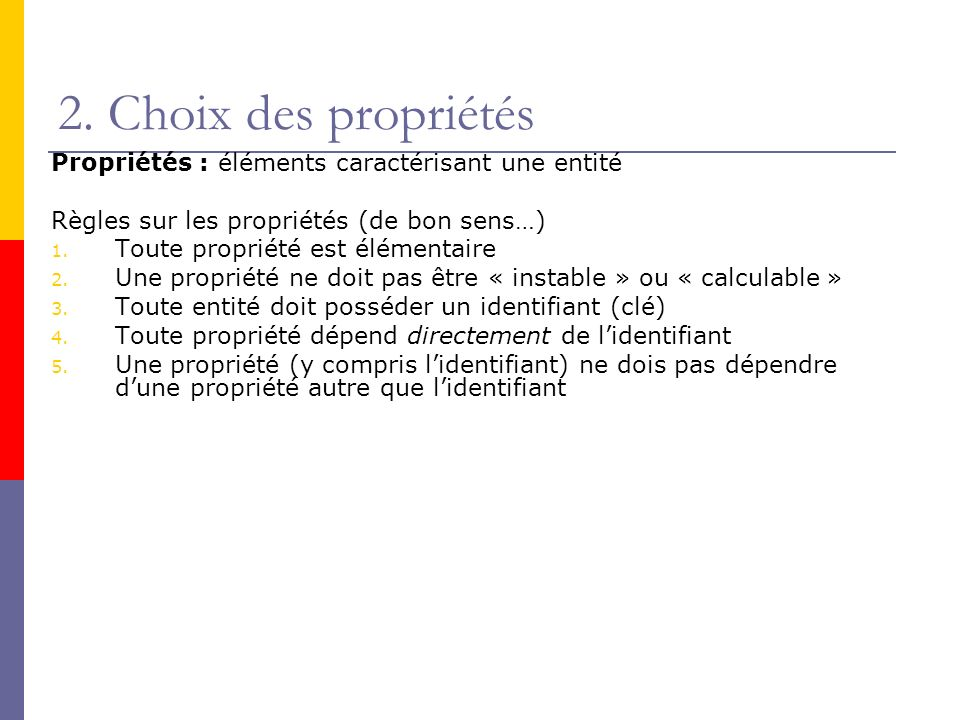 Propriétés : éléments caractérisant une entité Règles sur les propriétés (de bon sens…) 1. Toute propriété est élémentaire 2. Une propriété ne doit pa