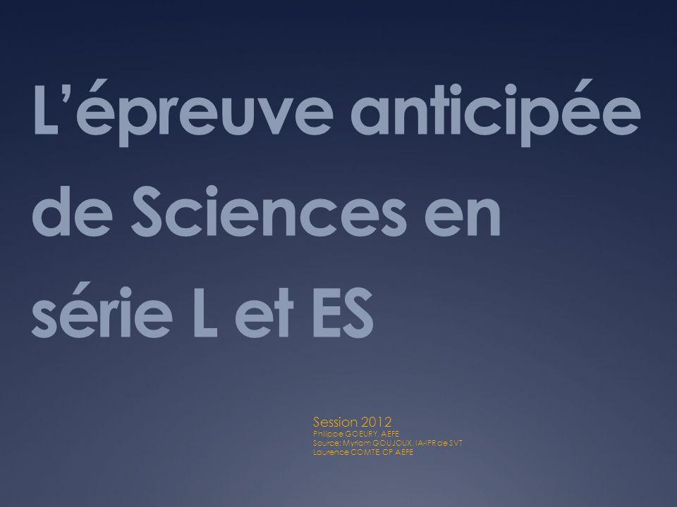 Lépreuve anticipée de Sciences en série L et ES Session 2012 Philippe GOEURY, AEFE Source: Myriam GOUJOUX, IA-IPR de SVT Laurence COMTE, CP AEFE
