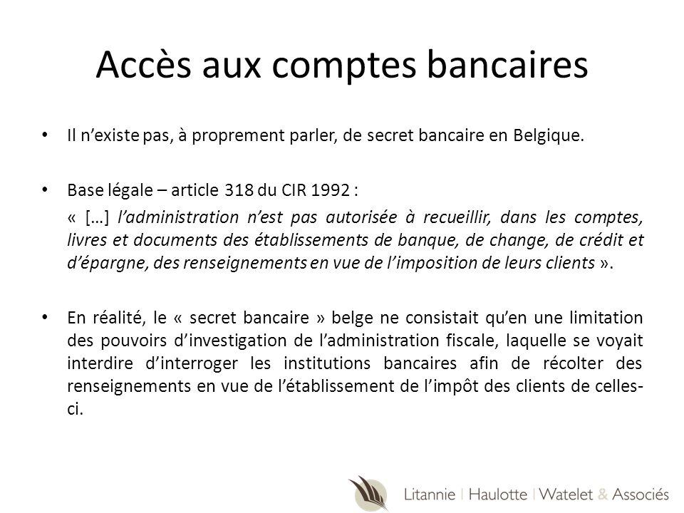 Accès aux comptes bancaires Il nexiste pas, à proprement parler, de secret bancaire en Belgique. Base légale – article 318 du CIR 1992 : « […] ladmini