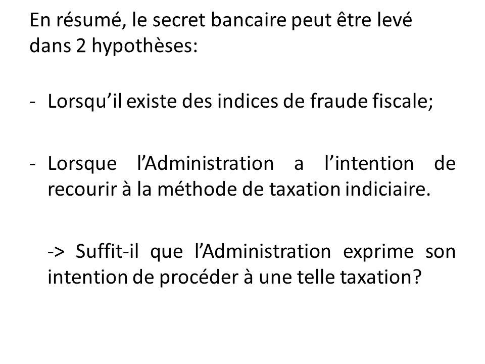 En résumé, le secret bancaire peut être levé dans 2 hypothèses: -Lorsquil existe des indices de fraude fiscale; -Lorsque lAdministration a lintention