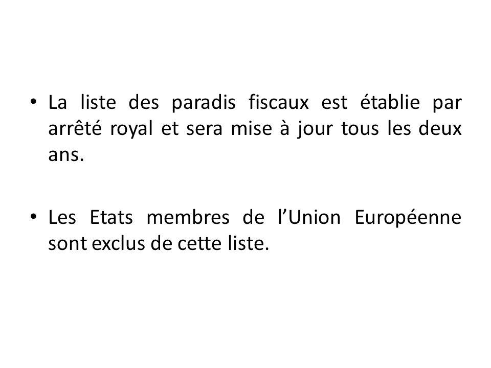 La liste des paradis fiscaux est établie par arrêté royal et sera mise à jour tous les deux ans. Les Etats membres de lUnion Européenne sont exclus de