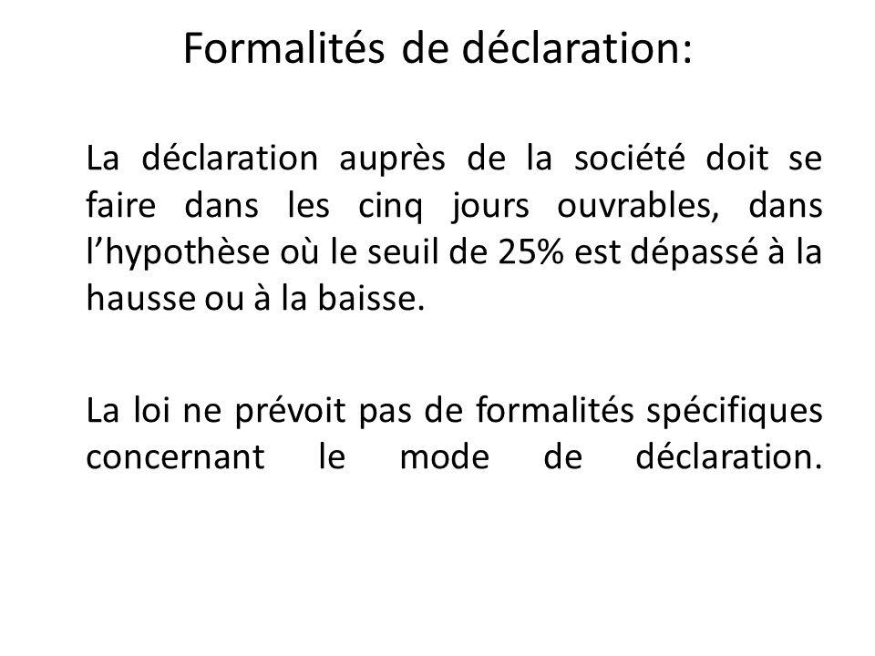 Formalités de déclaration: La déclaration auprès de la société doit se faire dans les cinq jours ouvrables, dans lhypothèse où le seuil de 25% est dép
