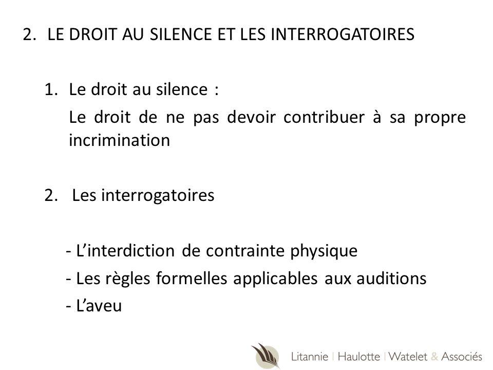 2.LE DROIT AU SILENCE ET LES INTERROGATOIRES 1.Le droit au silence : Le droit de ne pas devoir contribuer à sa propre incrimination 2.Les interrogatoi