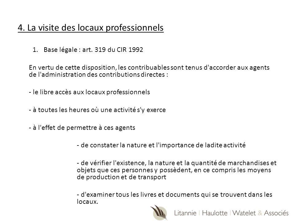 4. La visite des locaux professionnels 1.Base légale : art. 319 du CIR 1992 En vertu de cette disposition, les contribuables sont tenus d'accorder aux
