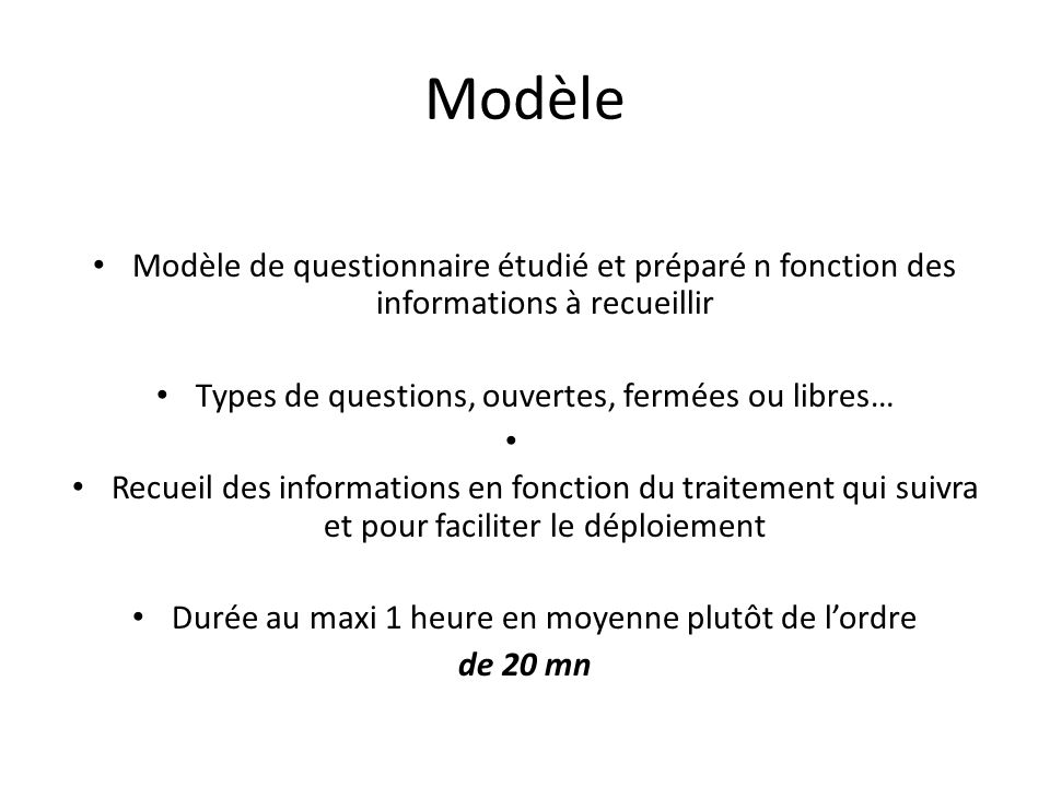 Modèle Modèle de questionnaire étudié et préparé n fonction des informations à recueillir Types de questions, ouvertes, fermées ou libres… Recueil des