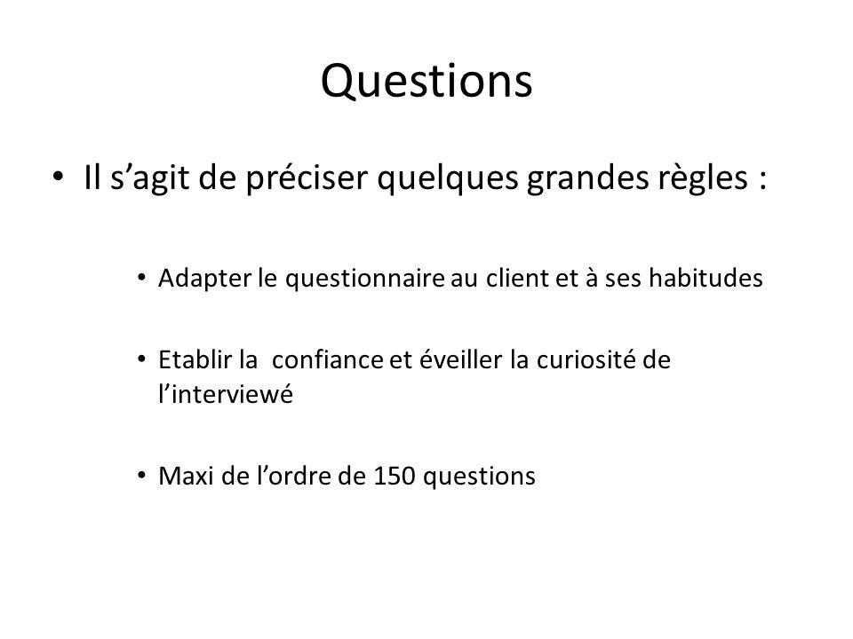 Questions Il sagit de préciser quelques grandes règles : Adapter le questionnaire au client et à ses habitudes Etablir la confiance et éveiller la cur
