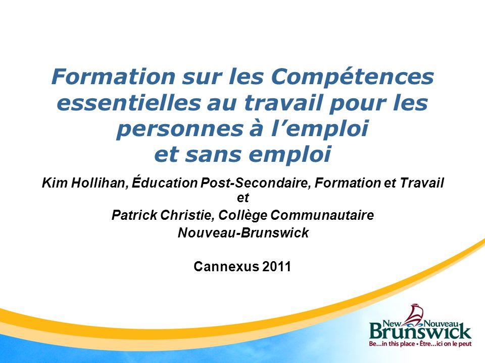 Formation sur les Compétences essentielles au travail pour les personnes à lemploi et sans emploi Kim Hollihan, Éducation Post-Secondaire, Formation et Travail et Patrick Christie, Collège Communautaire Nouveau-Brunswick Cannexus 2011