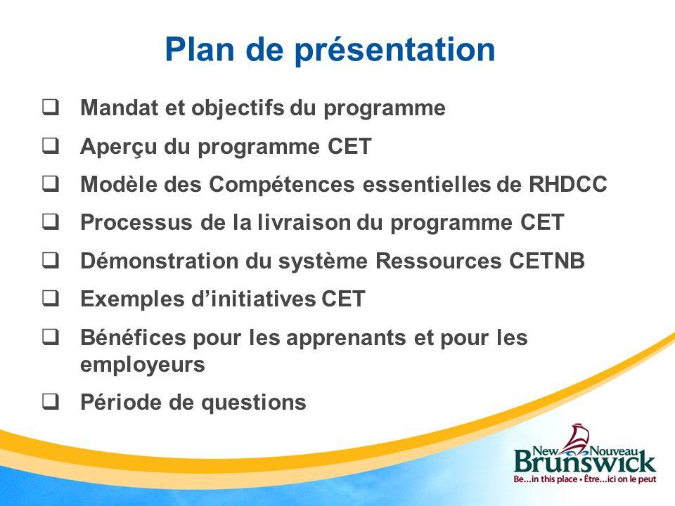 Plan de présentation Mandat et objectifs du programme Aperçu du programme CET Modèle des Compétences essentielles de RHDCC Processus de la livraison du programme CET Démonstration du système Ressources CETNB Exemples dinitiatives CET Bénéfices pour les apprenants et pour les employeurs Période de questions