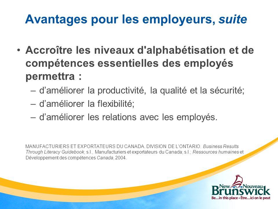 Avantages pour les employeurs, suite Accroître les niveaux d alphabétisation et de compétences essentielles des employés permettra : –daméliorer la productivité, la qualité et la sécurité; –daméliorer la flexibilité; –daméliorer les relations avec les employés.