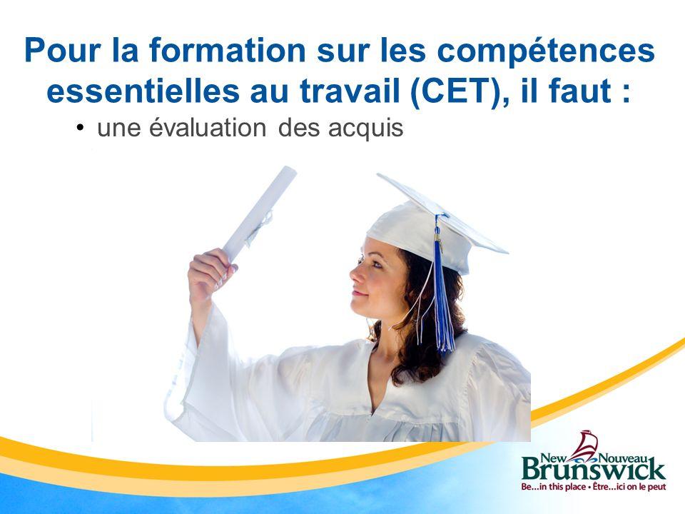 une évaluation des acquis Pour la formation sur les compétences essentielles au travail (CET), il faut :