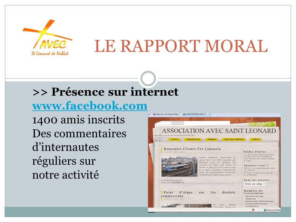 LE RAPPORT MORAL >> Présence sur internet www.facebook.com 1400 amis inscrits Des commentaires www.facebook.com dinternautes réguliers sur notre activité