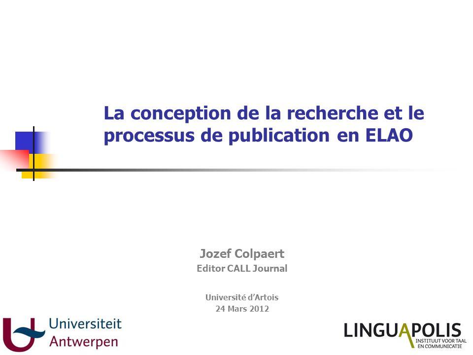 La conception de la recherche et le processus de publication en ELAO Jozef Colpaert Editor CALL Journal Université dArtois 24 Mars 2012