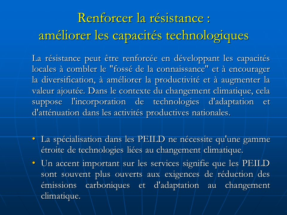 Renforcer la résistance : améliorer les capacités technologiques La résistance peut être renforcée en développant les capacités locales à combler le fossé de la connaissance et à encourager la diversification, à améliorer la productivité et à augmenter la valeur ajoutée.