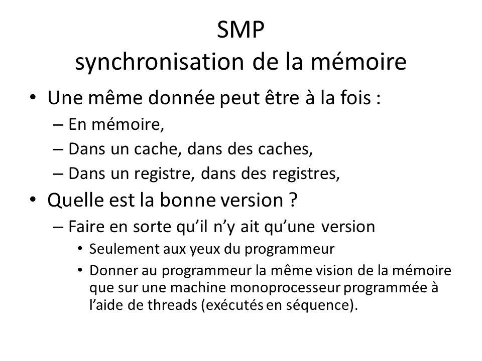 SMP synchronisation de la mémoire Une même donnée peut être à la fois : – En mémoire, – Dans un cache, dans des caches, – Dans un registre, dans des registres, Quelle est la bonne version .