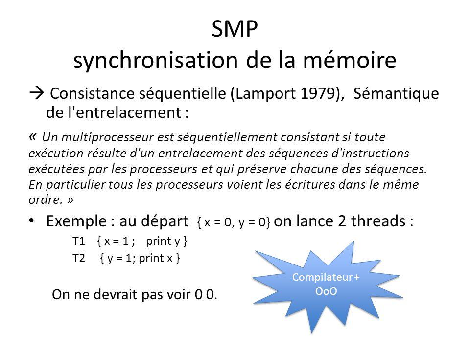 SMP synchronisation de la mémoire Consistance séquentielle (Lamport 1979), Sémantique de l entrelacement : « Un multiprocesseur est séquentiellement consistant si toute exécution résulte d un entrelacement des séquences d instructions exécutées par les processeurs et qui préserve chacune des séquences.