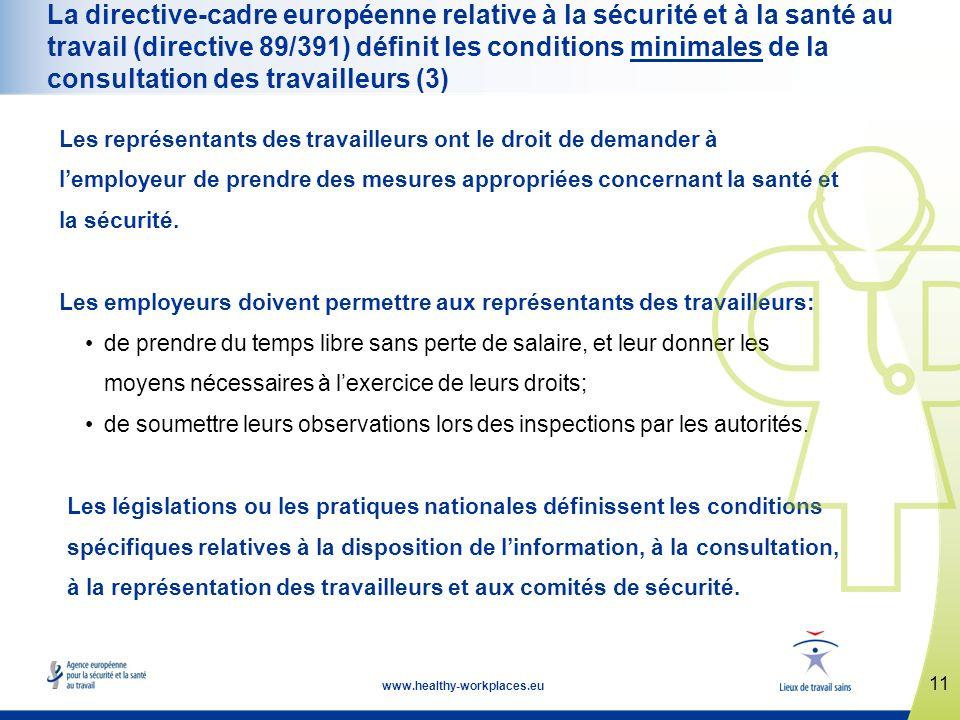 11 www.healthy-workplaces.eu La directive-cadre européenne relative à la sécurité et à la santé au travail (directive 89/391) définit les conditions minimales de la consultation des travailleurs (3) Les représentants des travailleurs ont le droit de demander à lemployeur de prendre des mesures appropriées concernant la santé et la sécurité.