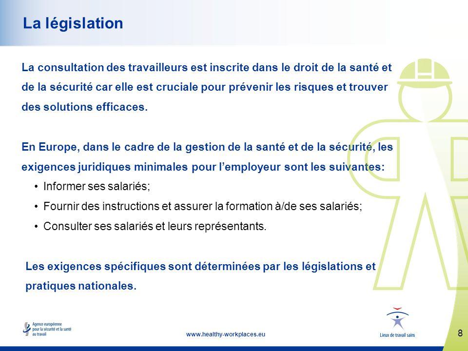 8 www.healthy-workplaces.eu La législation La consultation des travailleurs est inscrite dans le droit de la santé et de la sécurité car elle est cruciale pour prévenir les risques et trouver des solutions efficaces.