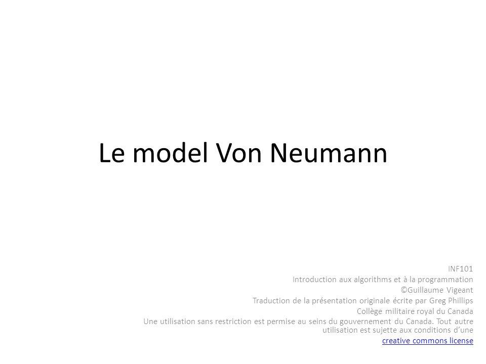 Le model Von Neumann INF101 Introduction aux algorithms et à la programmation ©Guillaume Vigeant Traduction de la présentation originale écrite par Gr