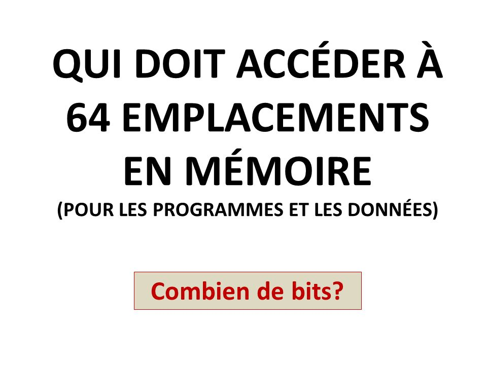 QUI DOIT ACCÉDER À 64 EMPLACEMENTS EN MÉMOIRE (POUR LES PROGRAMMES ET LES DONNÉES) Combien de bits?