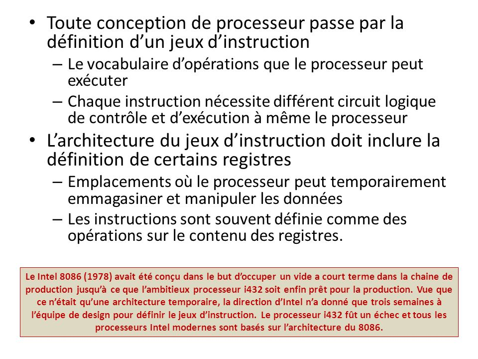 Toute conception de processeur passe par la définition dun jeux dinstruction – Le vocabulaire dopérations que le processeur peut exécuter – Chaque ins