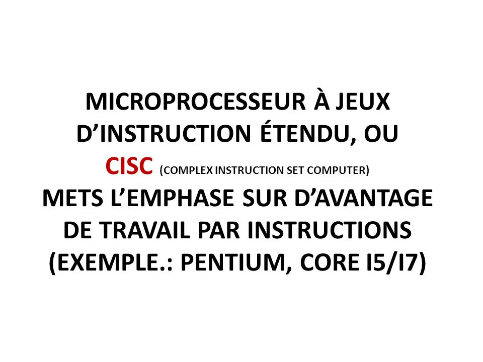 MICROPROCESSEUR À JEUX DINSTRUCTION ÉTENDU, OU CISC (COMPLEX INSTRUCTION SET COMPUTER) METS LEMPHASE SUR DAVANTAGE DE TRAVAIL PAR INSTRUCTIONS (EXEMPLE.: PENTIUM, CORE I5/I7)