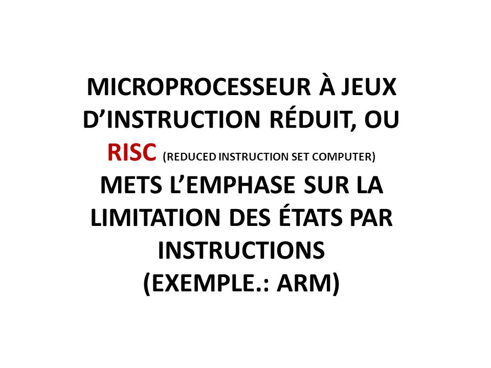 MICROPROCESSEUR À JEUX DINSTRUCTION RÉDUIT, OU RISC (REDUCED INSTRUCTION SET COMPUTER) METS LEMPHASE SUR LA LIMITATION DES ÉTATS PAR INSTRUCTIONS (EXEMPLE.: ARM)