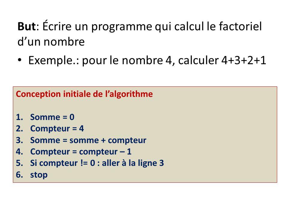 But: Écrire un programme qui calcul le factoriel dun nombre Exemple.: pour le nombre 4, calculer 4+3+2+1 Conception initiale de lalgorithme 1.Somme =