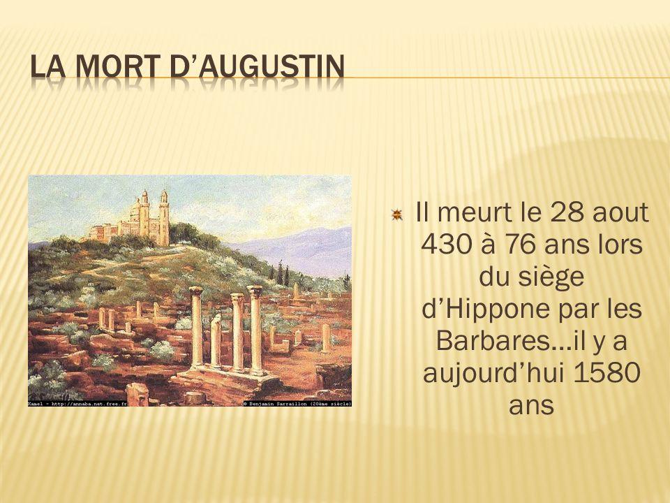 Il meurt le 28 aout 430 à 76 ans lors du siège dHippone par les Barbares…il y a aujourdhui 1580 ans