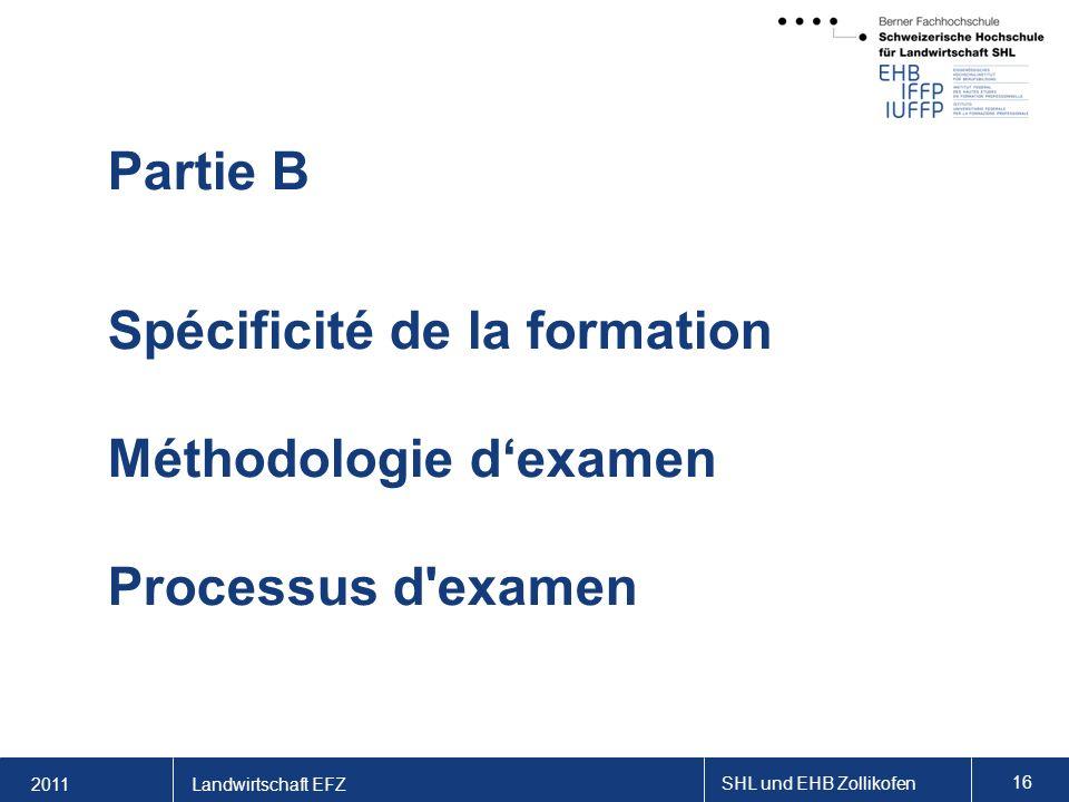2011 SHL und EHB Zollikofen 16 Landwirtschaft EFZ Partie B Spécificité de la formation Méthodologie dexamen Processus d examen