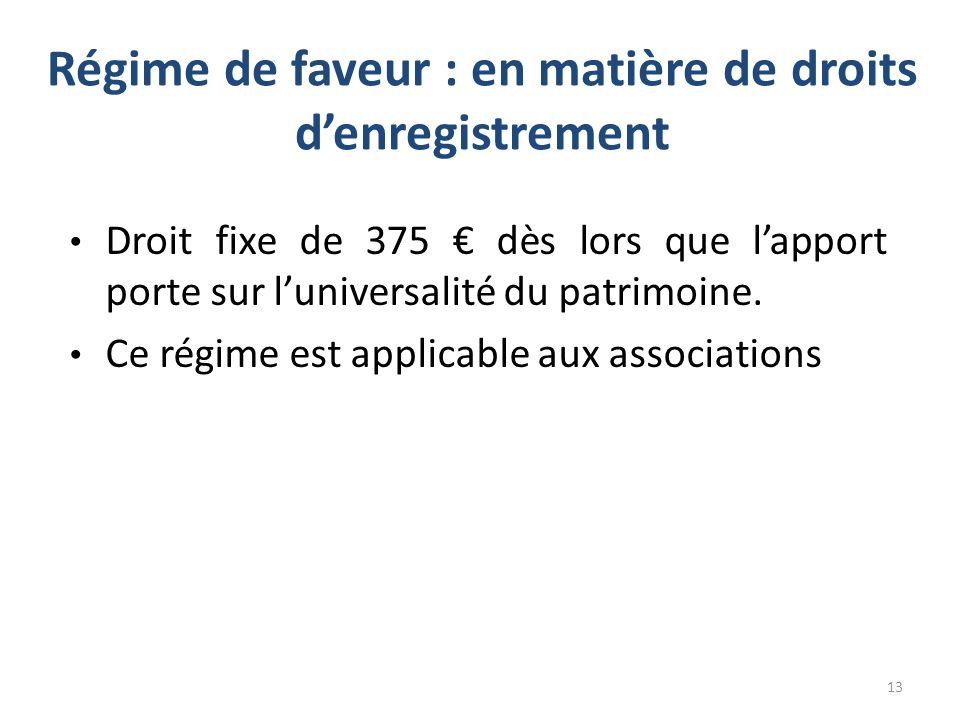 Régime de faveur : en matière de droits denregistrement Droit fixe de 375 dès lors que lapport porte sur luniversalité du patrimoine. Ce régime est ap