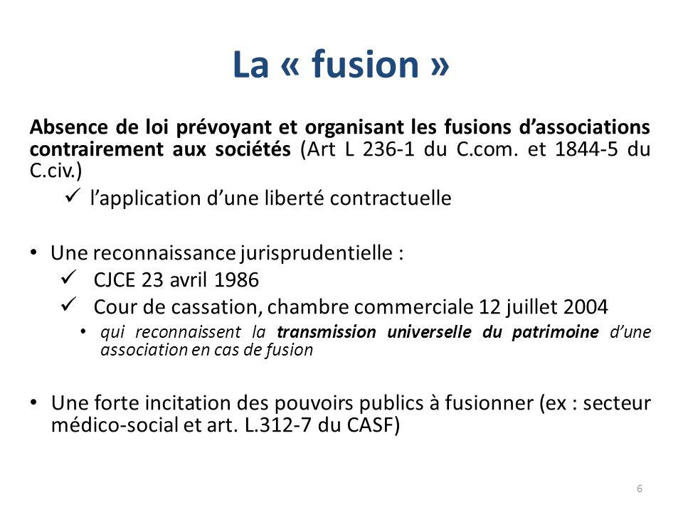 La « fusion » Absence de loi prévoyant et organisant les fusions dassociations contrairement aux sociétés (Art L 236-1 du C.com. et 1844-5 du C.civ.)