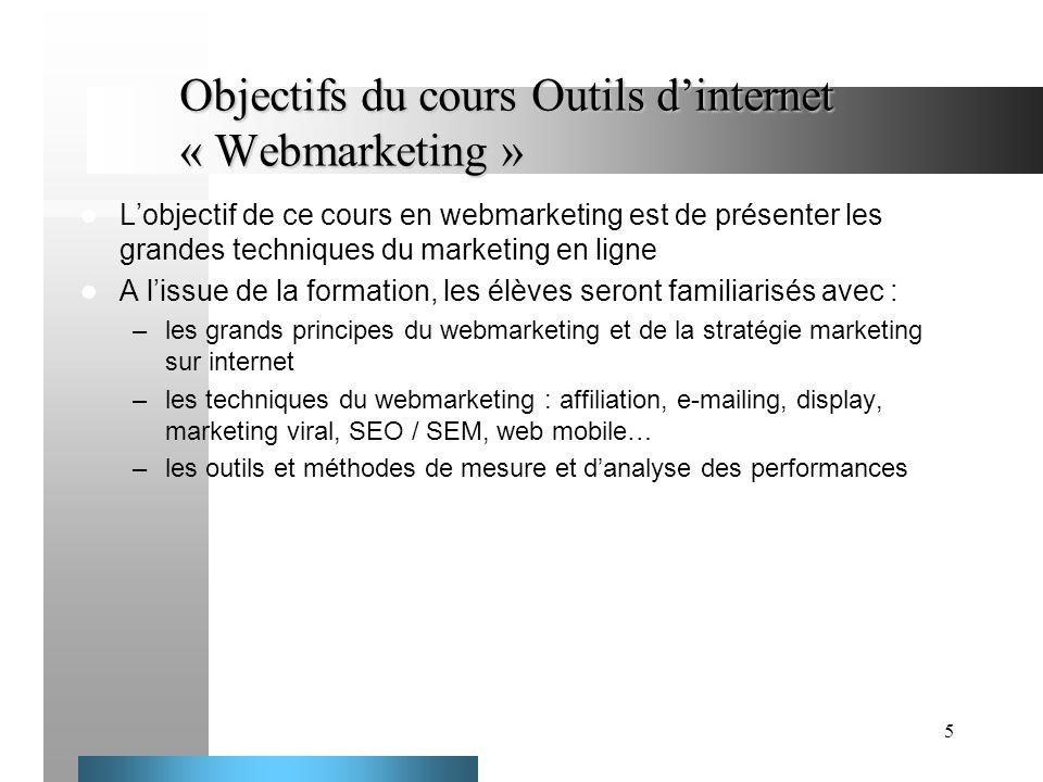 5 Objectifs du cours Outils dinternet « Webmarketing » Lobjectif de ce cours en webmarketing est de présenter les grandes techniques du marketing en l