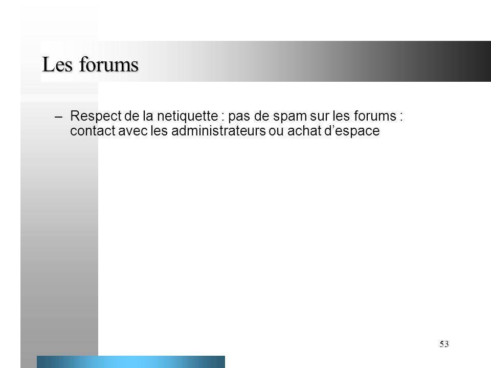 53 Les forums –Respect de la netiquette : pas de spam sur les forums : contact avec les administrateurs ou achat despace