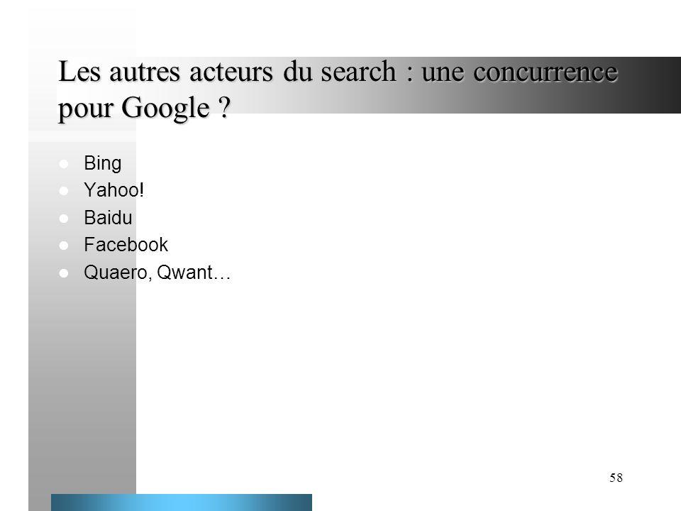 58 Les autres acteurs du search : une concurrence pour Google ? Bing Yahoo! Baidu Facebook Quaero, Qwant…