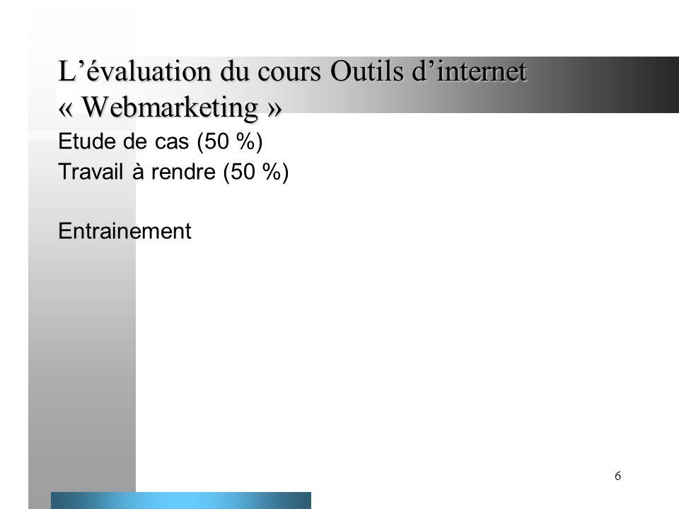 6 Lévaluation du cours Outils dinternet « Webmarketing » Etude de cas (50 %) Travail à rendre (50 %) Entrainement