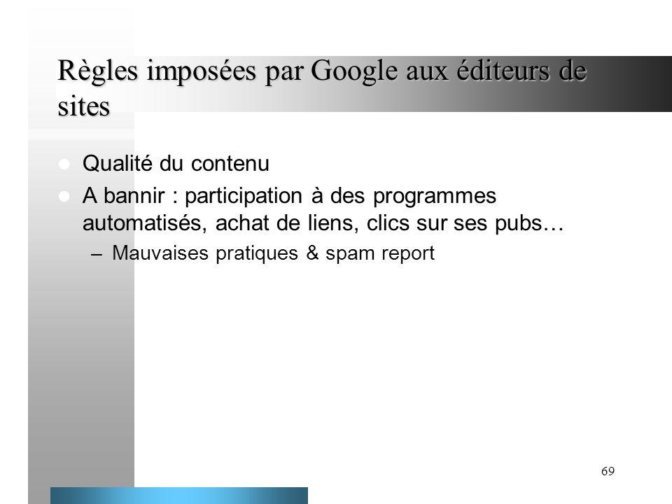 69 Règles imposées par Google aux éditeurs de sites Qualité du contenu A bannir : participation à des programmes automatisés, achat de liens, clics su