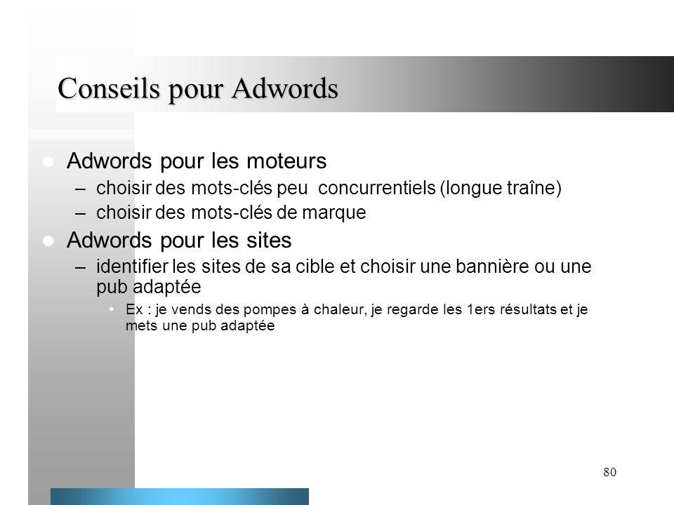 80 Conseils pour Adwords Adwords pour les moteurs –choisir des mots-clés peu concurrentiels (longue traîne) –choisir des mots-clés de marque Adwords p