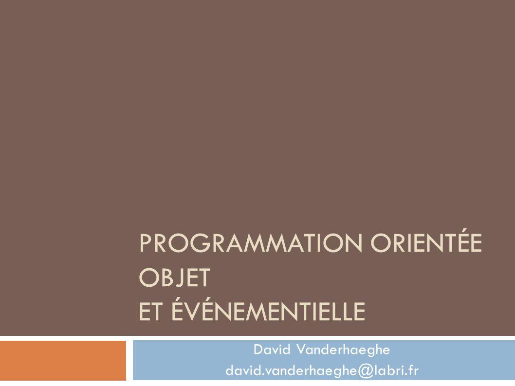 PROGRAMMATION ORIENTÉE OBJET ET ÉVÉNEMENTIELLE David Vanderhaeghe david.vanderhaeghe@labri.fr