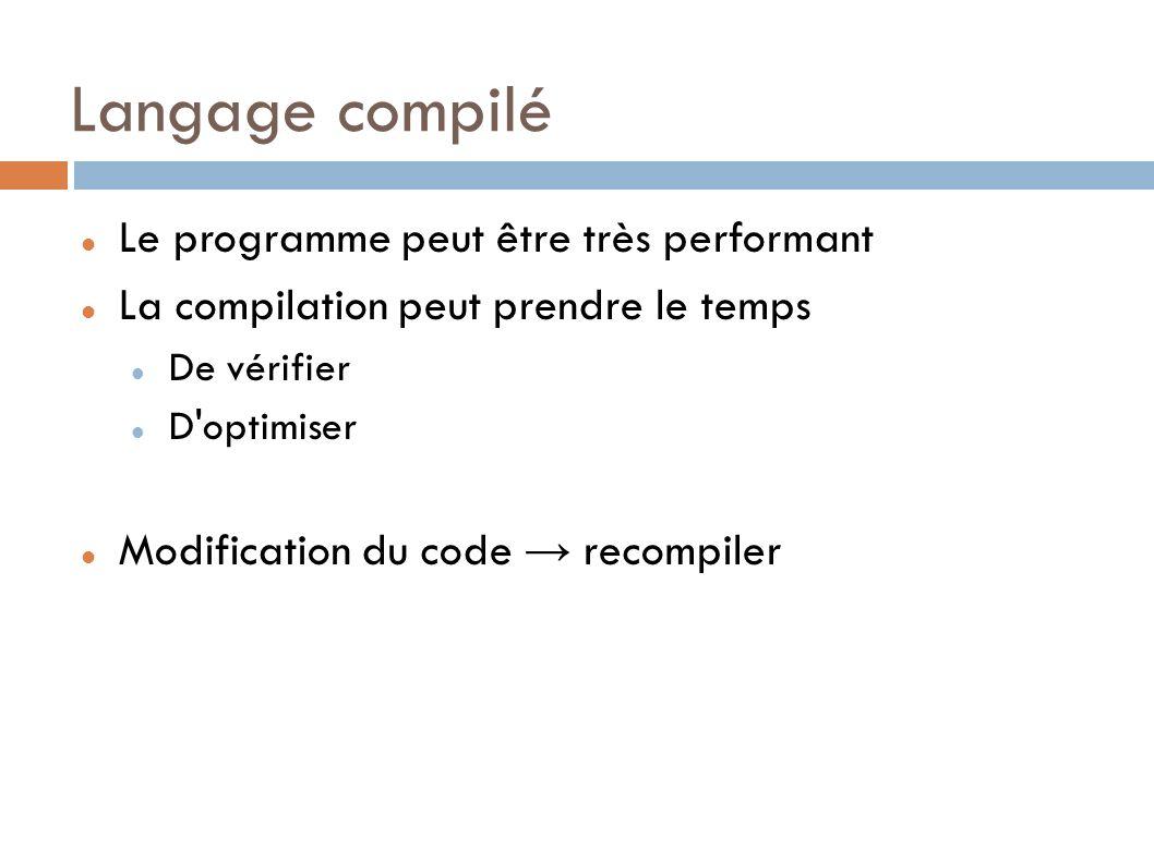 Langage compilé Le programme peut être très performant La compilation peut prendre le temps De vérifier D optimiser Modification du code recompiler