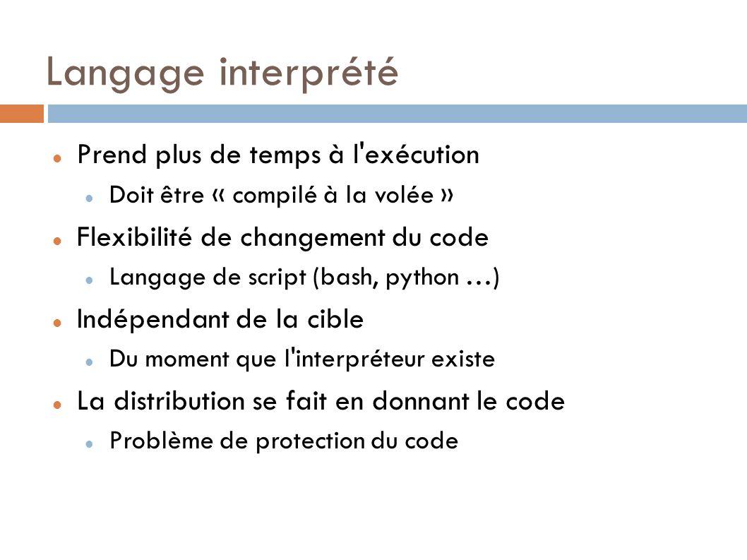 Langage interprété Prend plus de temps à l exécution Doit être « compilé à la volée » Flexibilité de changement du code Langage de script (bash, python …) Indépendant de la cible Du moment que l interpréteur existe La distribution se fait en donnant le code Problème de protection du code
